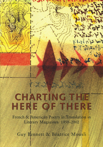 Charting the Here of There: French & American Poetry in Translation in Literary Magazines, 1850-2002. Guy Bennett, Béatrice Mousli. Granary Books & New York Public Library. 2002.