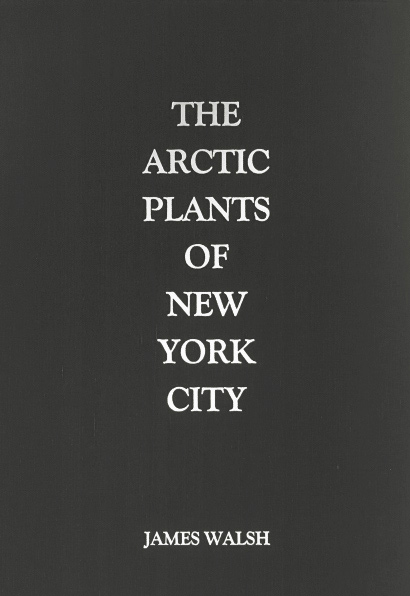 The Arctic Plants of New York City. James Walsh. Granary Books. 2016.